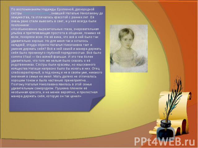 По воспоминаниям Надежды Еропкиной, двоюродной сестрыПавла Нащокина, знавшей Наталью Николаевну до замужества, та отличалась красотой с ранних лет. Её очень рано стали вывозить в свет, и у неё всегда были поклонники:«Необыкновенно выразительные гла…