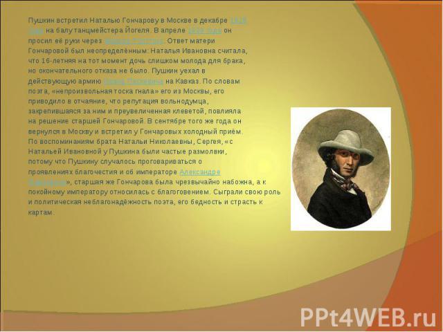 Пушкин встретил Наталью Гончарову в Москве в декабре1828годана балу танцмейстера Йогеля. В апреле1829 годаонпросил её руки черезФёдора Толстого. Ответ материГончаровой был неопределённым: Наталья Ивановна считала,что 16-летняя на тот момент доч…