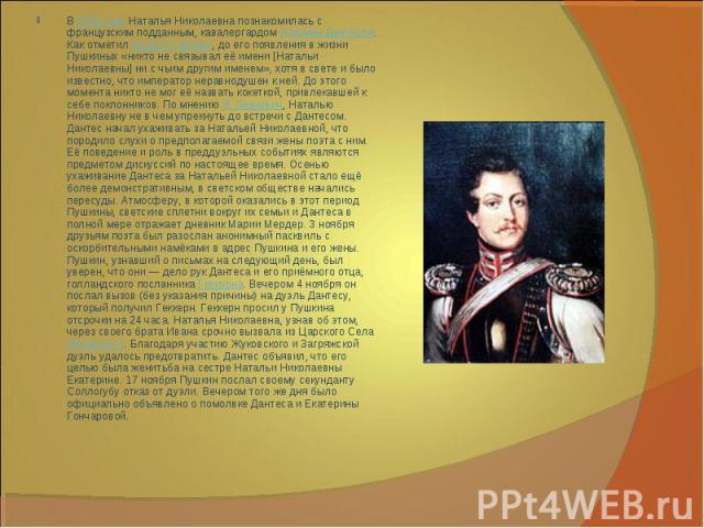 В1835 годуНаталья Николаевна познакомилась с французским подданным, кавалергардомЖоржем Дантесом. Как отметилМодест Гофман, до его появления в жизни Пушкиных «никто не связывал её имени [Натальи Николаевны] ни с чьим другим именем», хотя в свете…