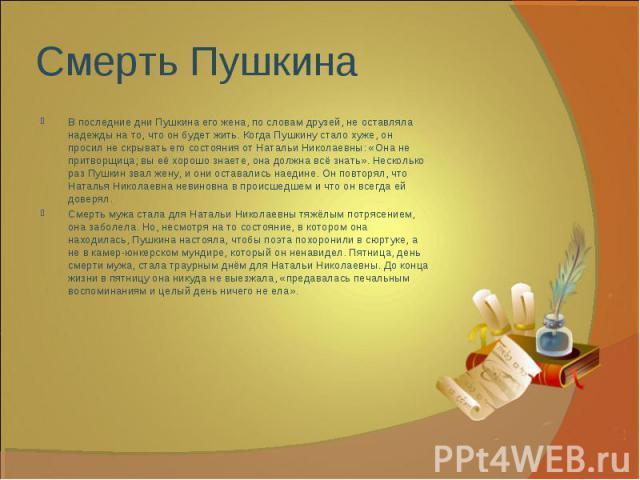 В последние дни Пушкина его жена, по словам друзей, не оставляла надежды на то, что он будет жить. Когда Пушкину стало хуже, он просил не скрывать его состояния от Натальи Николаевны: «Она не притворщица; вы её хорошо знаете, она должна всё знать». …