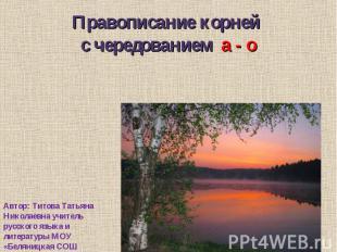 Правописание корней с чередованием а - о Автор: Титова Татьяна Николаевна учител
