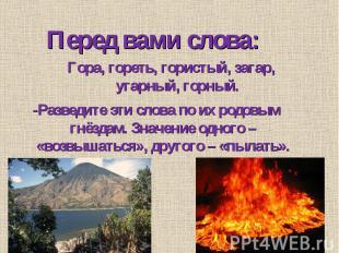 Перед вами слова: Гора, гореть, гористый, загар, угарный, горный. -Разведите эти