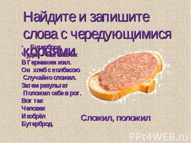 Найдите и запишите слова с чередующимися корнями Бутерброд.Чудак - математикВ Германии жил.Он хлеб с колбасою Случайно сложил.Затем результат Положил себе в рот.Вот такЧеловекИзобрёлБутерброд.