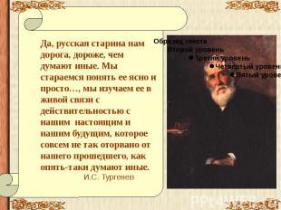 Да, русская старина нам дорога, дороже, чем думают иные. Мы стараемся понять ее