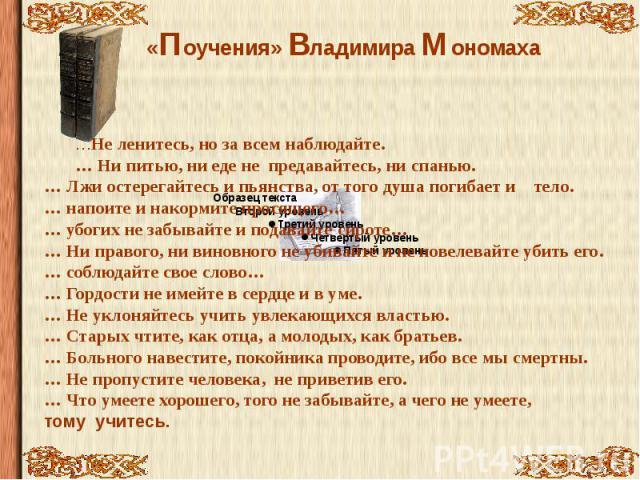 «Поучения» Владимира Мономаха …Не ленитесь, но за всем наблюдайте.… Ни питью, ни еде не предавайтесь, ни спанью.… Лжи остерегайтесь и пьянства, от того душа погибает и тело.… напоите и накормите просящего…… убогих не забывайте и подавайте сироте…… Н…