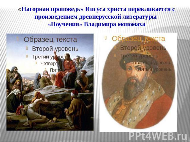 «Нагорная проповедь» Иисуса христа перекликается с произведением древнерусской литературы «Поучения» Владимира мономаха