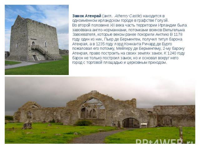 Замок Атенрай(англ. Athenry Castle) находится в одноимённом ирландскомгороде в графствеГолуэй.Во второй половинеXII векачасть территории Ирландии была завоёвана англо-норманнами, потомками воиновВильгельма Завоевателя, которые веком ранее пок…