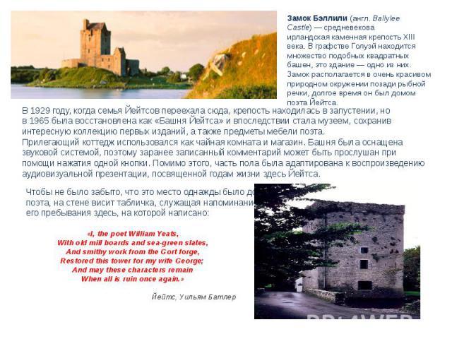 Замок Бэллили(англ.Ballylee Castle)—средневекова ирландскаякаменнаякрепость XIII века. В графствеГолуэй находится множество подобных квадратных башен, это здание— одно из них. Замок располагается в очень красивом природном окружении позади р…