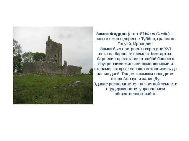 Замок Фиддон(англ.Fiddaun Castle)— расположен в деревнеТуббер, графство Голуэй, Ирландия.Замок был построен в серединеXVI векана баронских землях Килтартан. Строение представляет собой башню с внутренними жилыми помещениями и стенами, которые …