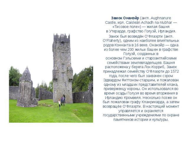 Замок Онанэйр(англ.Aughnanure Castle,ирл.Caisleán Achadh na nlubhar— «Тисовое поле»)— жилая башня вУтерарде, графствоГолуэй,Ирландия.Замок был возведёнО'Флаэрти(англ. O'Flaherty), одним из наиболее влиятельных родовКоннахтав 16 веке. Он…