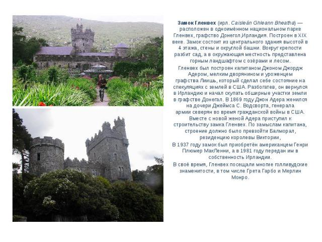 Замок Гленвех(ирл.Caisleán Ghleann Bheatha)— расположен в одноимённомнациональном парке Гленвех,графство Донегол,Ирландия. Построен вXIX веке. Замок состоит из центрального здания высотой в 4 этажа, стены и округлой башни. Вокруг крепости разб…