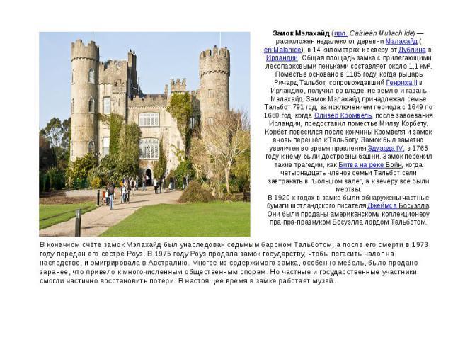 Замок Мэлахайд(ирл.Caisleán Mullach Íde)— расположен недалеко от деревниМэлахайд(en:Malahide), в 14 километрах к северу отДублинавИрландии. Общая площадь замка с прилегающими лесопарковыми пеньками составляет около 1,1 км².Поместье основано …
