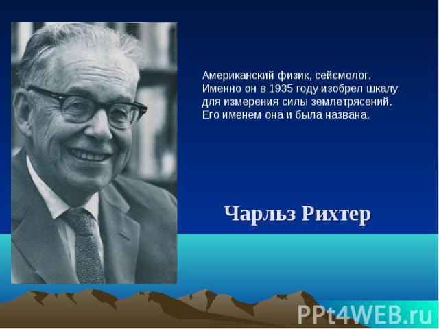 Американский физик, сейсмолог. Именно он в 1935 году изобрел шкалу для измерения силы землетрясений. Его именем она и была названа. Чарльз Рихтер