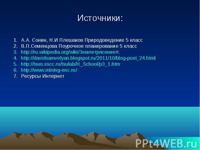 Источники: А.А. Сонин, Н.И Плешаков Природоведение 5 классВ.П.Семенцова Поурочное планирование 5 классhttp://ru.wikipedia.org/wiki/Землетрясение#. http://davidsamvelyan.blogspot.ru/2011/10/blog-post_24.html http://tsun.sscc.ru/tsulab/H_School/p3_1.h…
