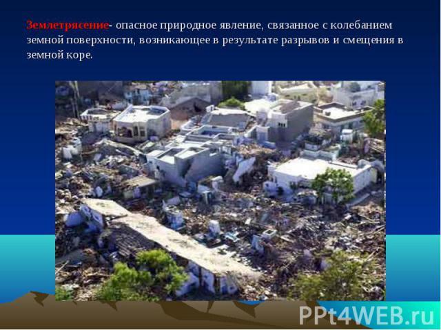 Землетрясение- опасное природное явление, связанное с колебанием земной поверхности, возникающее в результате разрывов и смещения в земной коре.