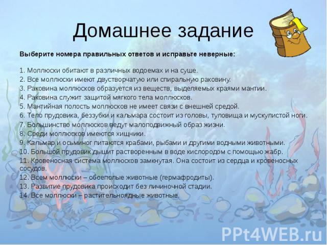 Домашнее задание Выберите номера правильных ответов и исправьте неверные:1. Моллюски обитают в различных водоемах и на суше.2. Все моллюски имеют двустворчатую или спиральную раковину.3. Раковина моллюсков образуется из веществ, выделяемых краями ма…