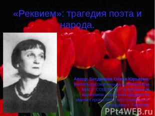 «Реквием»: трагедия поэта и народа. Автор: Богданова Олеся Юрьевна, учитель русс