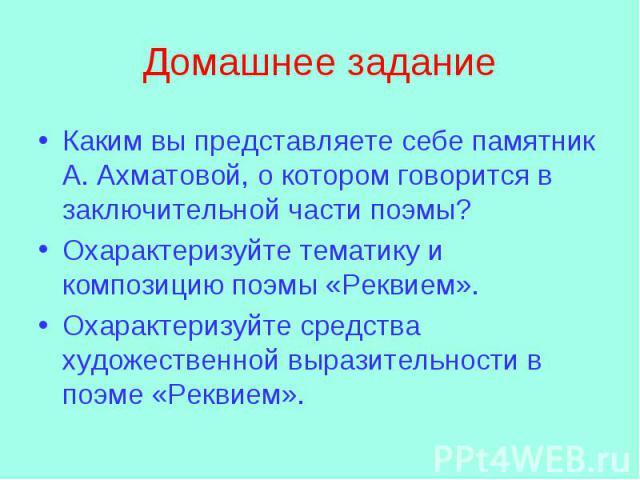 Каким вы представляете себе памятник А. Ахматовой, о котором говорится в заключительной части поэмы? Охарактеризуйте тематику и композицию поэмы «Реквием». Охарактеризуйте средства художественной выразительности в поэме «Реквием».