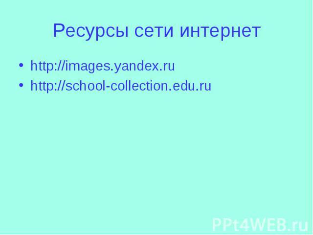 Ресурсы сети интернетhttp://images.yandex.ruhttp://school-collection.edu.ru