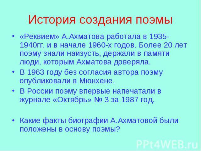 История создания поэмы «Реквием» А.Ахматова работала в 1935-1940гг. и в начале 1960-х годов. Более 20 лет поэму знали наизусть, держали в памяти люди, которым Ахматова доверяла. В 1963 году без согласия автора поэму опубликовали в Мюнхене. В России …