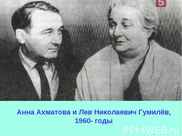 Анна Ахматова и Лев Николаевич Гумилёв, 1960- годы