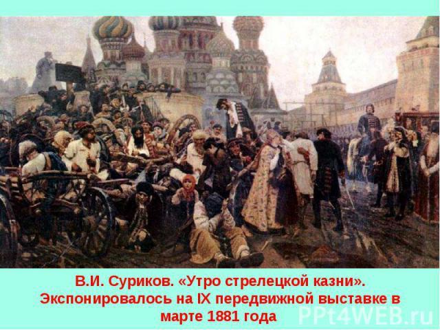 В.И. Суриков. «Утро стрелецкой казни». Экспонировалось на IX передвижной выставке в марте 1881 года