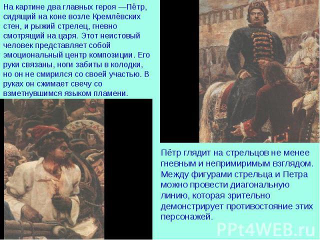На картине два главных героя—Пётр, сидящий на коне возле Кремлёвских стен, и рыжий стрелец, гневно смотрящий на царя. Этот неистовый человек представляет собой эмоциональный центр композиции. Его руки связаны, ноги забиты в колодки, но он не смирил…