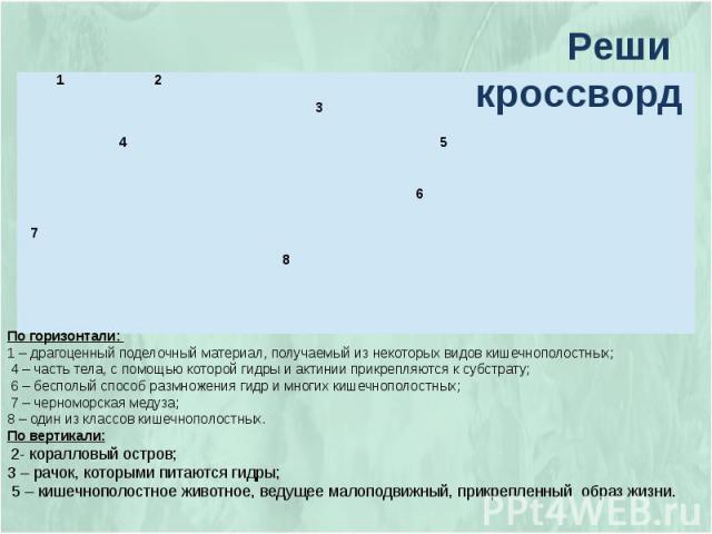 Реши кроссворд По горизонтали: 1 – драгоценный поделочный материал, получаемый из некоторых видов кишечнополостных; 4 – часть тела, с помощью которой гидры и актинии прикрепляются к субстрату; 6 – бесполый способ размножения гидр и многих кишечнопол…