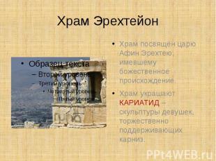 Храм Эрехтейон Храм посвящён царю Афин Эрехтею, имевшему божественное происхожде