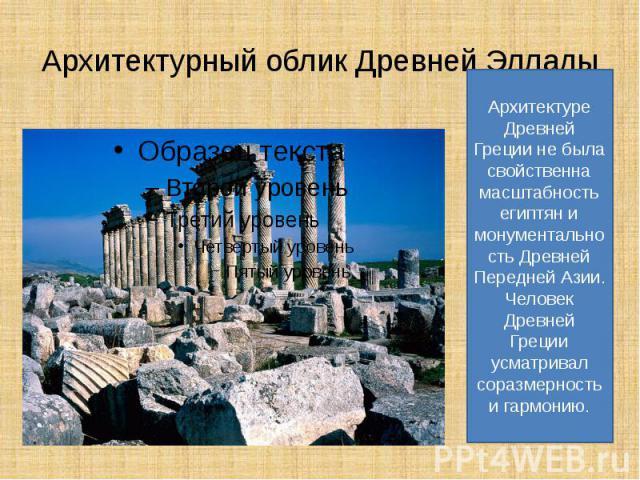 Архитектурный облик Древней Эллады Архитектуре Древней Греции не была свойственна масштабность египтян и монументальность Древней Передней Азии.Человек Древней Греции усматривал соразмерность и гармонию.