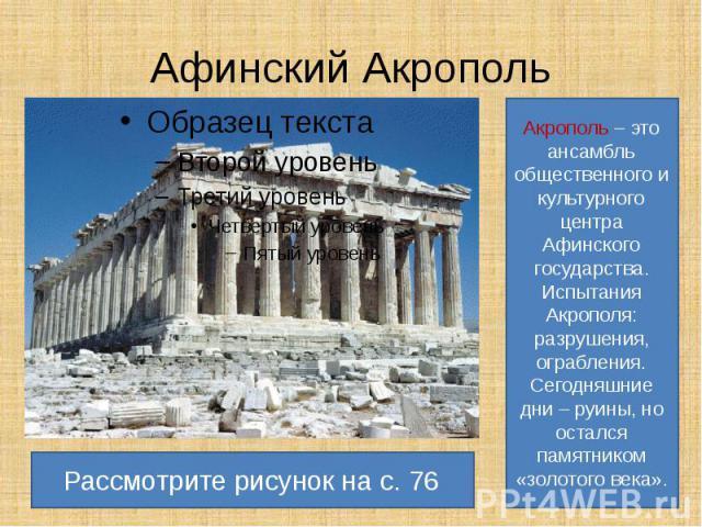 Афинский Акрополь Акрополь – это ансамбль общественного и культурного центра Афинского государства.Испытания Акрополя: разрушения, ограбления. Сегодняшние дни – руины, но остался памятником «золотого века». Рассмотрите рисунок на с. 76
