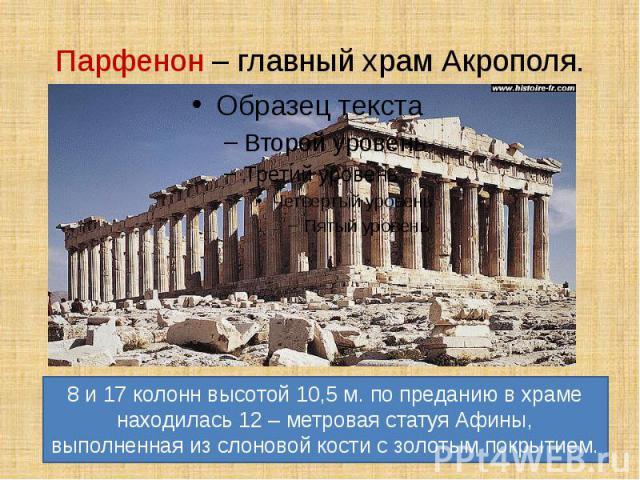 Парфенон – главный храм Акрополя. 8 и 17 колонн высотой 10,5 м. по преданию в храме находилась 12 – метровая статуя Афины, выполненная из слоновой кости с золотым покрытием.
