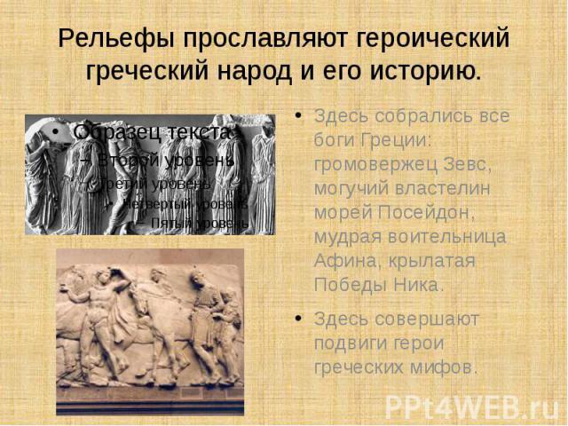 Рельефы прославляют героический греческий народ и его историю. Здесь собрались все боги Греции: громовержец Зевс, могучий властелин морей Посейдон, мудрая воительница Афина, крылатая Победы Ника.Здесь совершают подвиги герои греческих мифов.