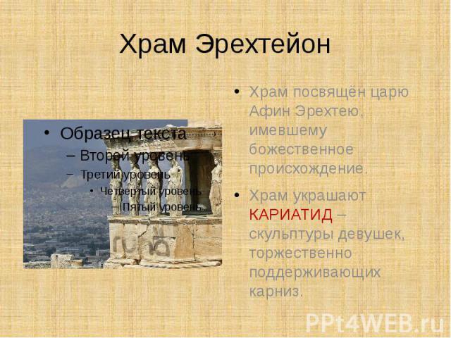 Храм Эрехтейон Храм посвящён царю Афин Эрехтею, имевшему божественное происхождение.Храм украшают КАРИАТИД – скульптуры девушек, торжественно поддерживающих карниз.