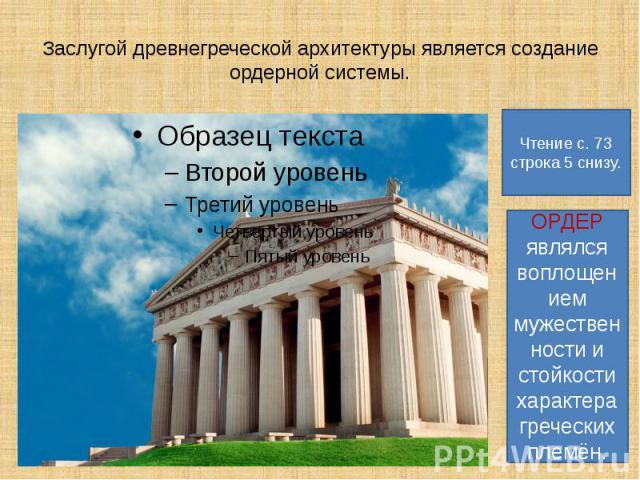 Заслугой древнегреческой архитектуры является создание ордерной системы. Чтение с. 73 строка 5 снизу. ОРДЕР являлся воплощением мужественности и стойкости характера греческих племён.