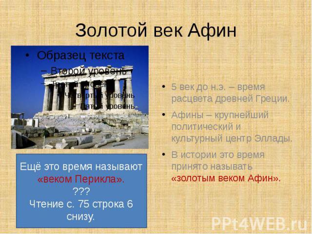 Золотой век Афин5 век до н.э. – время расцвета древней Греции.Афины – крупнейший политический и культурный центр Эллады.В истории это время принято называть «золотым веком Афин».