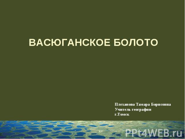 Васюганское болото Плеханова Тамара Борисовна Учитель географииг.Томск