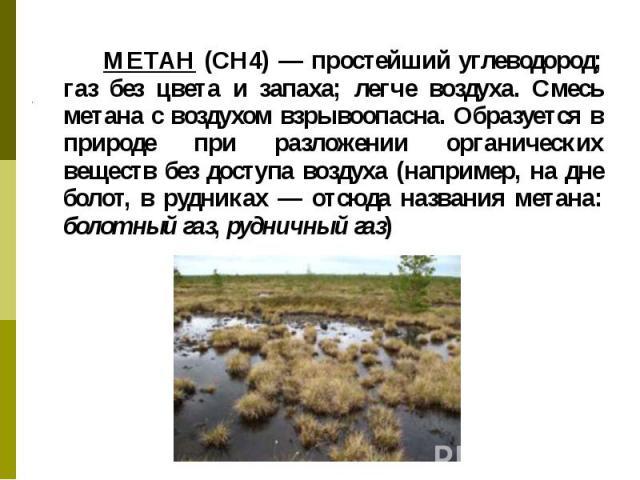 МЕТАН (СН4) — простейший углеводород; газ без цвета и запаха; легче воздуха. Смесь метана с воздухом взрывоопасна. Образуется в природе при разложении органических веществ без доступа воздуха (например, на дне болот, в рудниках — отсюда названия мет…