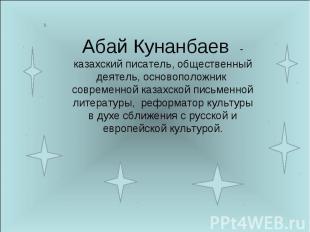 Абай Кунанбаев - казахский писатель, общественный деятель, основоположник соврем