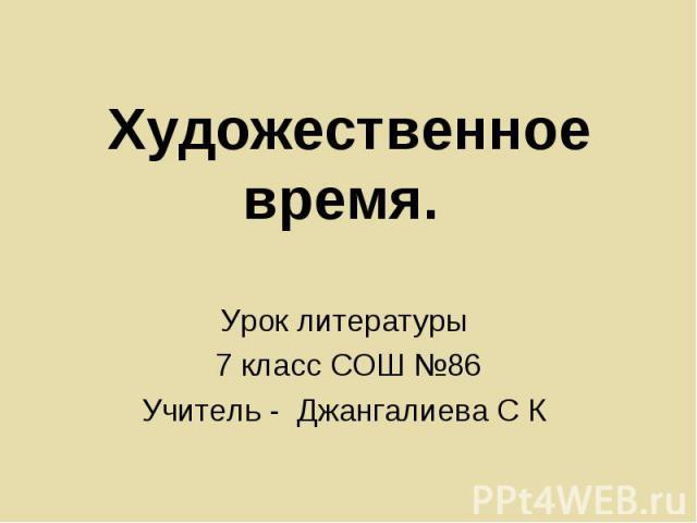 Художественное время Урок литературы 7 класс СОШ №86Учитель - Джангалиева С К