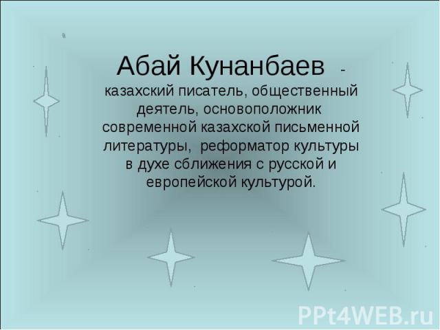 Абай Кунанбаев - казахский писатель, общественный деятель, основоположник современной казахской письменной литературы, реформатор культуры в духе сближения с русской и европейской культурой.