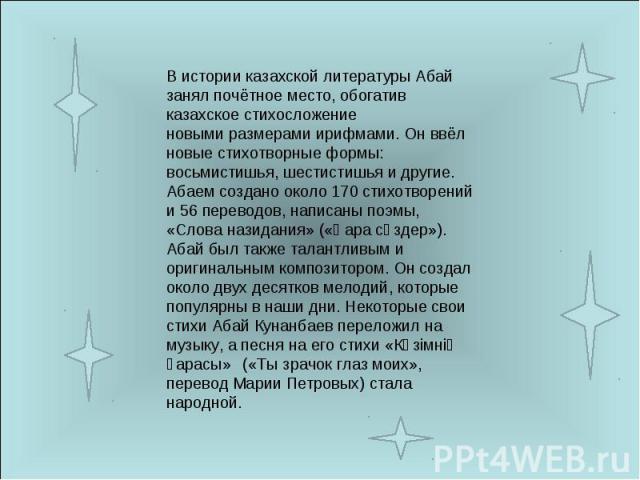 В истории казахской литературы Абай занял почётное место, обогатив казахское стихосложение новымиразмерамиирифмами. Он ввёл новые стихотворные формы: восьмистишья, шестистишья и другие.Абаем создано около 170 стихотворений и 56 переводов, написаны…