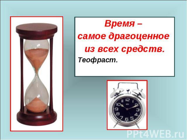 Время – самое драгоценное из всех средств.Теофраст.
