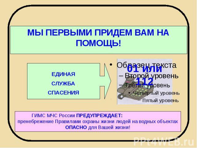 МЫ ПЕРВЫМИ ПРИДЕМ ВАМ НА ПОМОЩЬ! ЕДИНАЯСЛУЖБАСПАСЕНИЯ ГИМС МЧС России ПРЕДУПРЕЖДАЕТ: пренебрежение Правилами охраны жизни людей на водных объектах ОПАСНО для Вашей жизни!