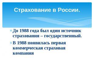 Страхование в России.До 1988 года был один источник страхования – государственны