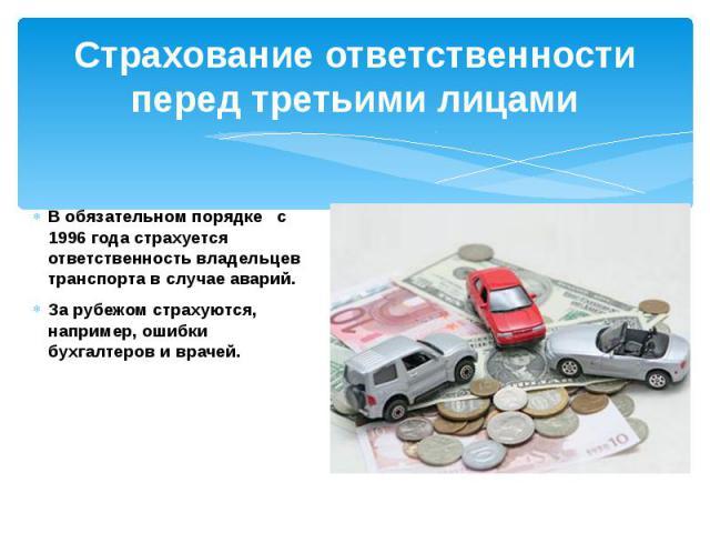 Страхование ответственности перед третьими лицамиВ обязательном порядке с 1996 года страхуется ответственность владельцев транспорта в случае аварий.За рубежом страхуются, например, ошибки бухгалтеров и врачей.