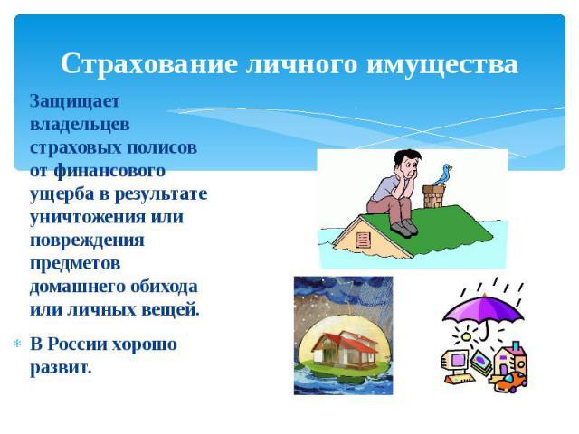 Страхование личного имуществаЗащищает владельцев страховых полисов от финансового ущерба в результате уничтожения или повреждения предметов домашнего обихода или личных вещей.В России хорошо развит.