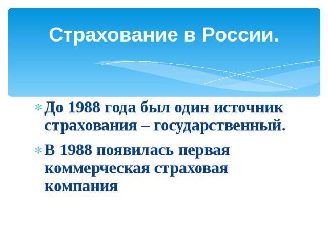 Страхование в России.До 1988 года был один источник страхования – государственный.В 1988 появилась первая коммерческая страховая компания