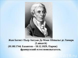 Жан Батист Пьер Антуан Де Моне Шевалье де Ламарк (Lamarck) (01.08.1744, Базантен