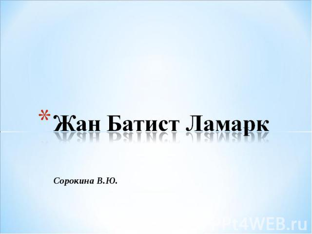 Жан Батист Ламарк Сорокина В.Ю.